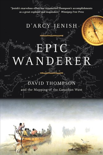 Epic Wanderer: David Thompson and the Mapping of the Canadian West by D'Arcy Jenish