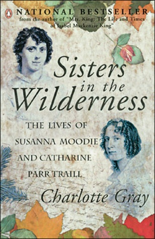 Sisters in the Wilderness: the Lives of Susanna Moodie and Catharine Parr Traill, by Charlotte Gray