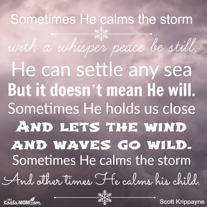 Sometimes He calms the storm with a whisper peace be still. He can settle any sea But it doesn't mean He will. Sometimes He holds us close And lets the wind and waves go wild. Sometimes He calms the storm And other times He calms his child.