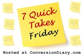7 Quick Takes Friday hosted at ConversionDiary.com