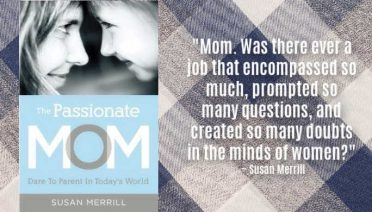 """Mom. Was there ever a job that encompassed so much, prompted so many questions, and created so many doubts in the minds of women?"" ~ Susan Merrill, author of The Passionate Mom"