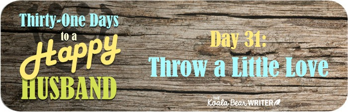 31 Days to a Happy Husband: Day 31 - Throw a Little Love