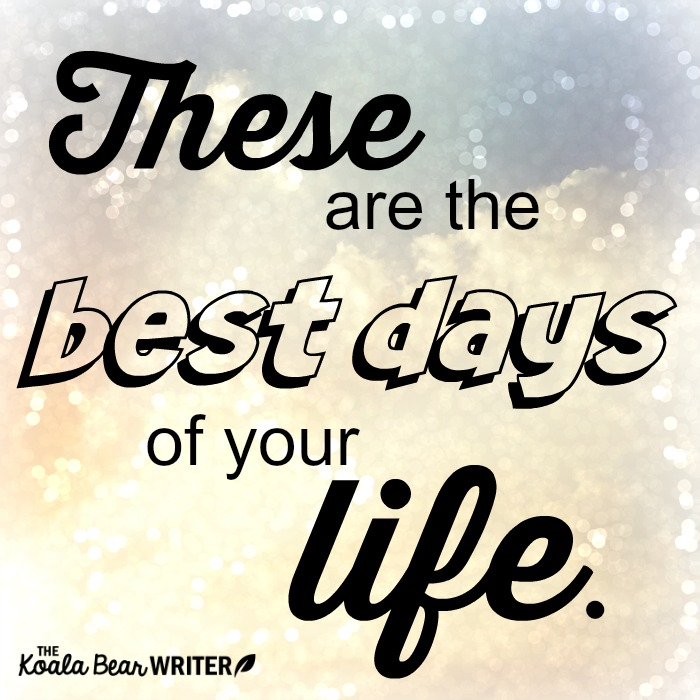 These Are the Best Days of Your Life (No Matter What Stage ...