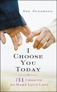 I Choose You Today: 31 Choices to Make Love Last by Deb DeArmond