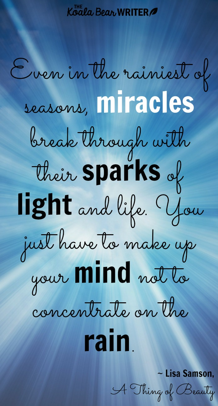 Even in the rainiest of seasons, [miracles] break through with their sparks of light and life. You just have to make up your mind not to concentrate on the rain. ~Lisa Samson, A Thing of Beauty