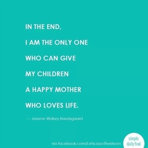 """""""In the end, I am the only one who can give my children a happy mother who loves life."""" Janene Wolsey Baadsgaard"""