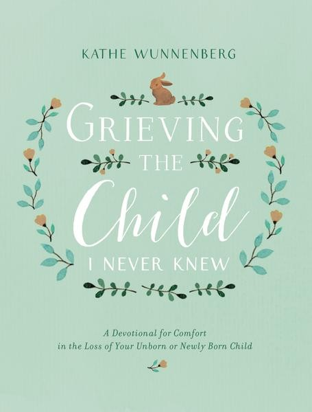 Grieving the Child I Never Knew: A Devotional of Comfort in the Loss of Your Unborn or Newly Born Child by Kathe Wunnenberg