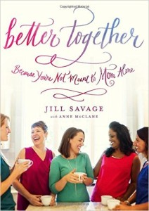 Better Together: Because You're Not Meant to Mom Alone by Jill Savage and Anne McClane