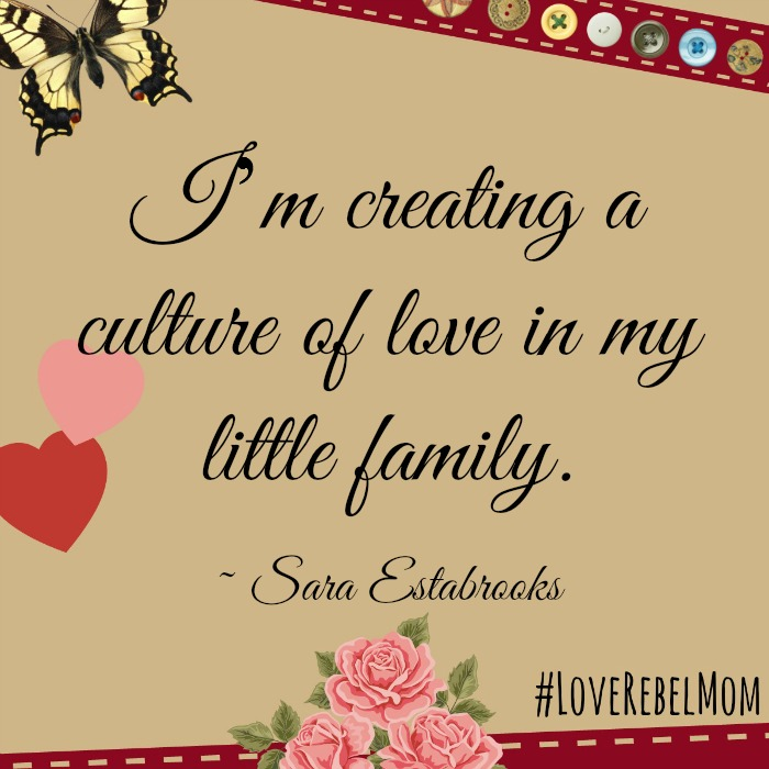 """I'm creating a culture of love in my little family."" ~ Sara Estabrooks, #LoveRebelMom"