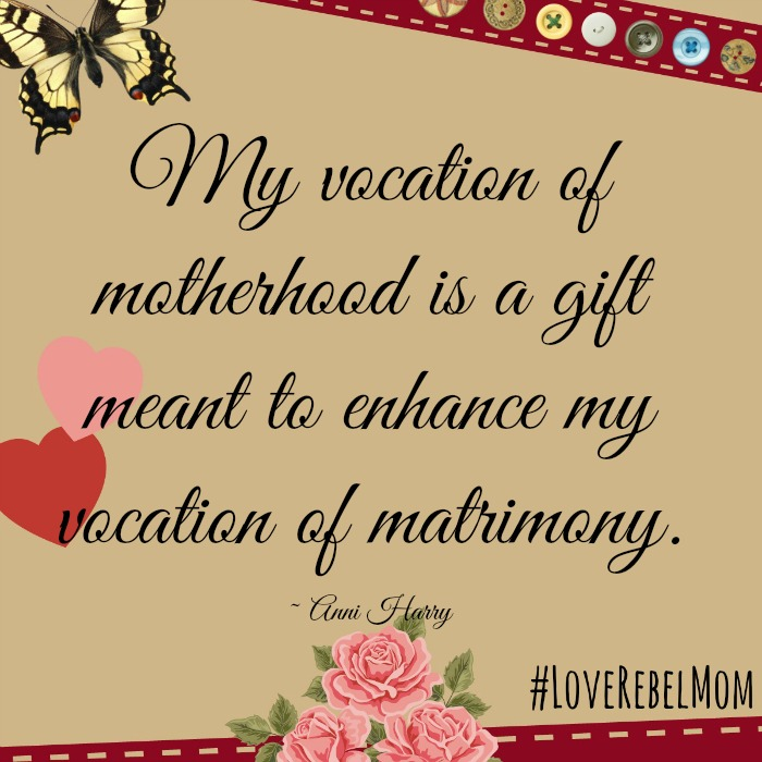 """""""My vocation of motherhood is a gift meant to enhance my vocation of matrimony"""" - Anni Harry"""
