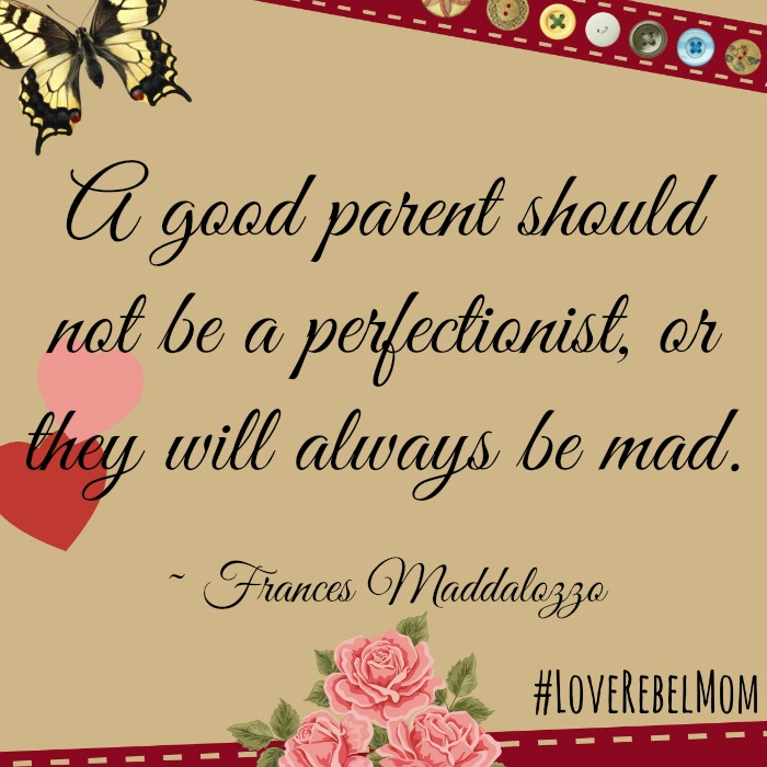 "Advice from a perfectionist parent: ""A good parent should not be a perfectionist, or they will always be mad.""- Frances Maddalozzo, #LoveRebelMom"