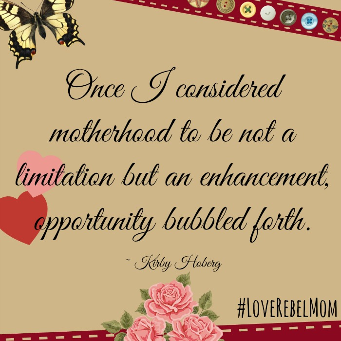 Once I considered motherhood to be not a limitation but an enhancement, opportunity bubbled forth. ~ LoveRebelMom Kirby Hoberg