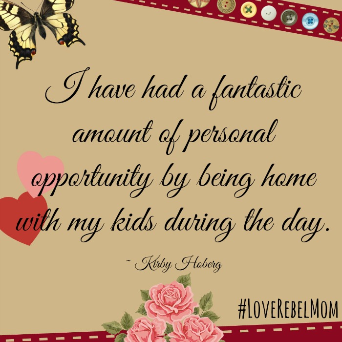 I have had a fantastic amount of personal opportunity by being home with my kids during the day. ~ LoveRebelMom Kirby Hoberg
