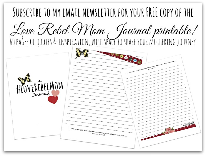 Subscribe to my email newsletter and receive a FREE copy of the Love Rebel Mom Journal printable! 60 pages of quotes and inspiration, with space to record your mothering journey.