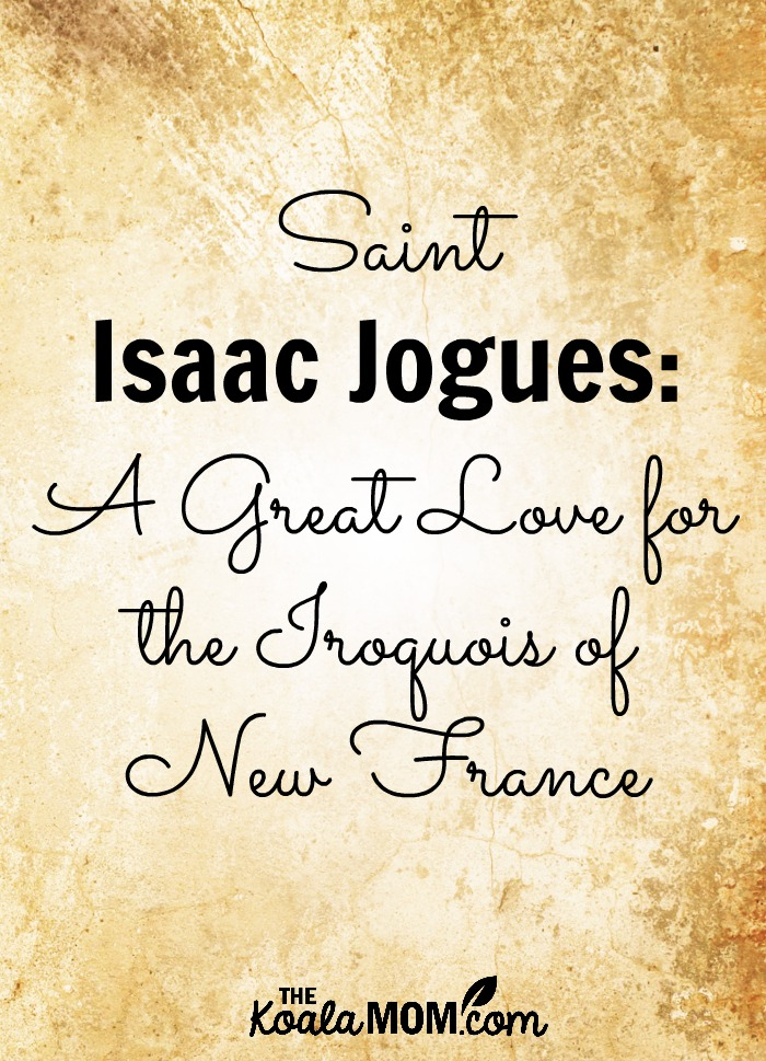 Saint Isaac Jogues: A Great Love for the Iroquois of New France
