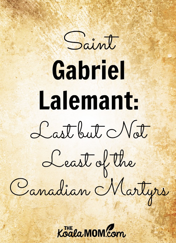 Saint Gabriel Lalemant: Last but not Least of the Canadian Martyrs