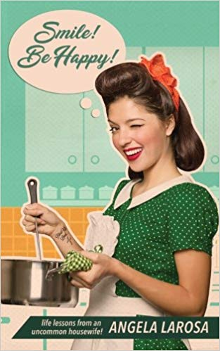 Smile! Be Happy! Life Lessons from an Uncommon Housewife by Angela LaRosa