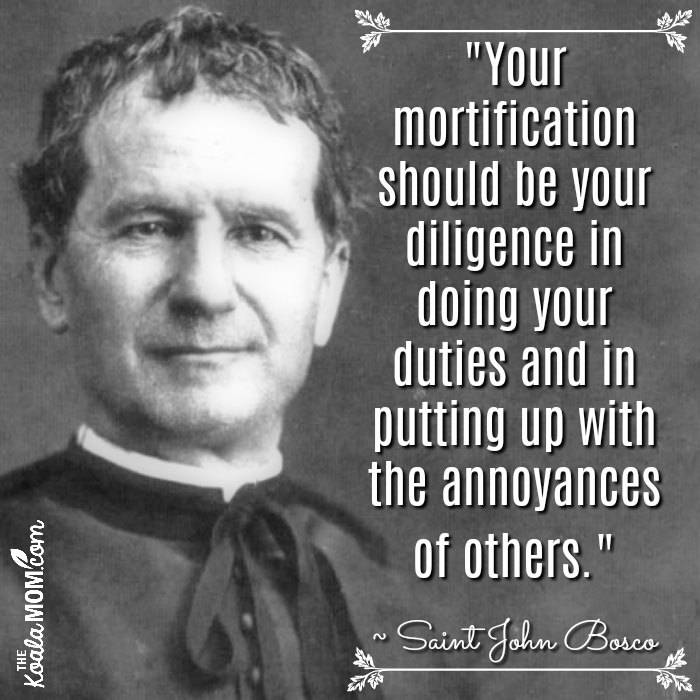 """Your mortification should be your diligence in doing your duties and in putting up with the annoyances of others."" ~ Saint John Bosco"