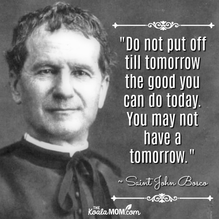 """Do not put off till tomorrow the good you can do today. You may not have a tomorrow."" ~ Saint John Bosco"
