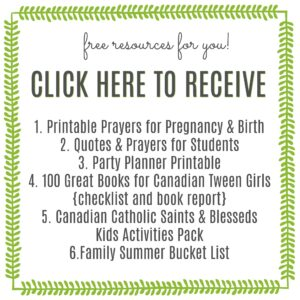 free resources for you! Click here to receive 1. Printable Prayers for Pregnancy & Birth, 2. Quotes & Prayers for Students, 3. Party Planner Printable, 4. 100 Great Books for Canadian Tween Girls {checklist and book report}, 5. Canadian Catholic Saints & Blesseds Kids Activities Pack, 6. Family Summer Bucket List