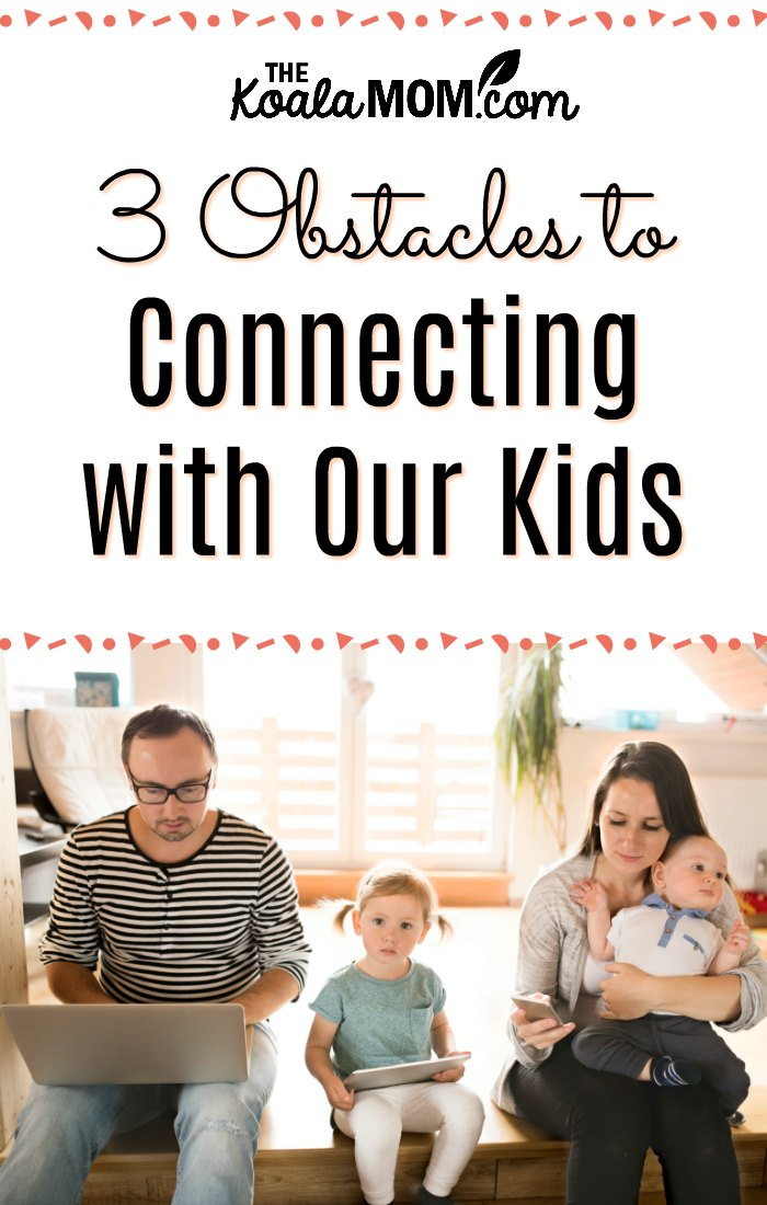 3 Obstacles to Connecting with Our Kids