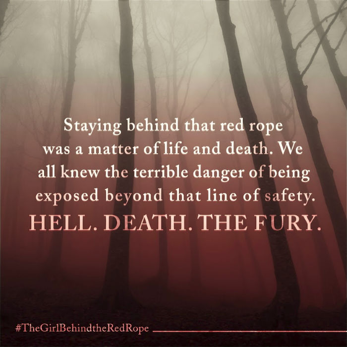 """Staying behind that red rope was a matter of life and death. We all knew the terrible danger of beind exposed behind that line of safety. Hell. Death. The Fury."" The Girl Behind the Red Rope by Ted Dekker and Rachelle Dekker"