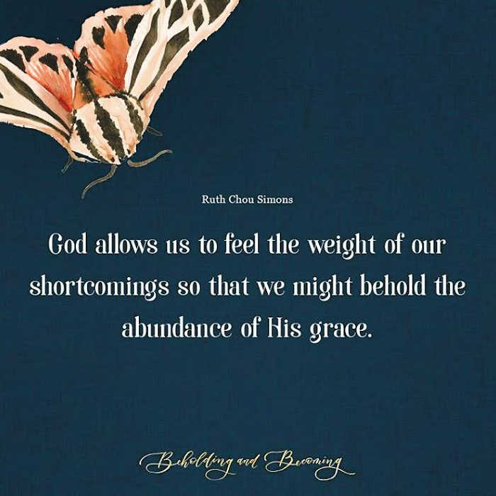 """God allows us to feel the weight of our shortcomings so that we might behold the abundance of His grace."" Ruth Chou Simons, Beholding & Becoming"