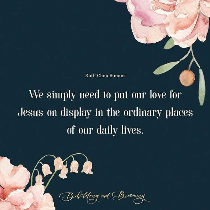 """We simply need to put our love for Jesus on display in the ordinary places of our daily lives."" Ruth Chou Simons, Beholding & Becoming"