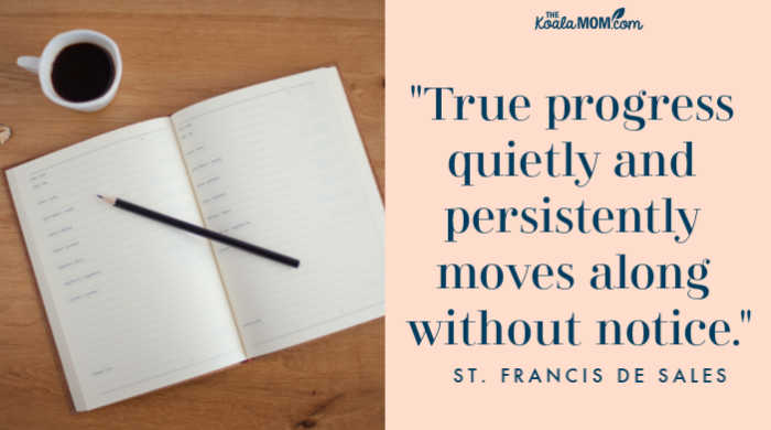 """True progress quietly and persistently moves along without notice."" ~ St. Francis de Sales"