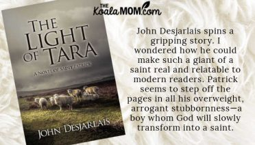 """""""A story is the best way to learn about times past, and John Desjarlais spins a gripping story. I wondered how he could make such a giant of a saint real and relatable to modern readers. Succat seems to step off the pages in all his overweight, arrogant stubbornness—a boy whom God will slowly transform into a saint."""" ~ Bonnie Way on The Light of Tara by John Desjarlais"""