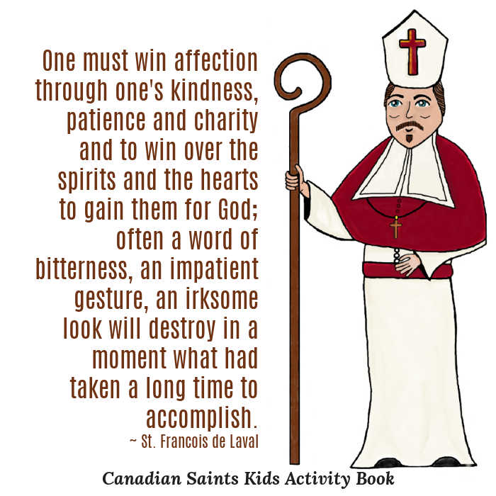 """""""One must win affection through one's kindness, patience and charity and to win over the spirits and the hearts to gain them for God; often a word of bitterness, an impatient gesture, an irksome look will destroy in a moment what had taken a long time to accomplish."""" ~ St. Francois de Laval (drawing by Katherine Babcock from Canadian Saints Kids Activity Book)"""